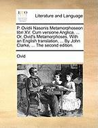 P. Ovidii Nasonis Metamorphoseon Libri XV. Cum Versione Anglica, ... Or, Ovid's Metamorphoses. with an English Translation, ... by John Clarke, ... the Second Edition.