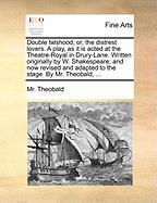 Double Falshood; Or, The Distrest Lovers. A Play, As It Is Acted At The Theatre-royal In Drury-lane. Written Originally By W. Shak