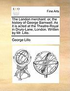 The London merchant: or, the history of George Barnwell. As it is acted at the Theatre-Royal in Drury-Lane, London. Written by Mr. Lillo.