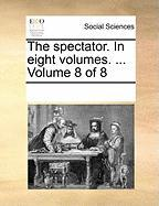 The Spectator. in Eight Volumes. ... Volume 8 of 8 - Multiple Contributors, See Notes