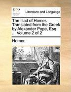 The Iliad of Homer. Translated from the Greek by Alexander Pope, Esq. ... Volume 2 of 2