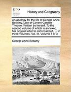 An Apology for the Life of George Anne Bellamy. Late of Covent-Garden Theatre. Written by Herself. to the Second Volume of Which Is Annexed, Her Orig - Bellamy, George Anne