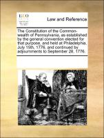 The Constitution of the Common-wealth of Pennsylvania, as established by the general convention elected for that purpose, and held at Philadelphia, July 15th, 1776, and continued by adjournments to September 28, 1776.