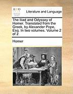 The Iliad and Odyssey of Homer. Translated from the Greek, by Alexander Pope, Esq. in Two Volumes. Volume 2 of 2