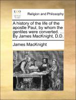 A history of the life of the apostle Paul, by whom the gentiles were converted. ... By James MacKnight, D.D.