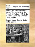 A short and easy method of prayer. Translated from the French of Madam J. M. B. de la Mothe Guion. By Thomas Digby Brooke.