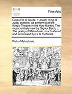 Gioas Rè Di Giuda. = Joash, King of Juda; Oratorio, as Perform'd at the King's-Theatre in the Hay-Market. the Music Entirely New by Signor Bach, ... ... Altered and Encreased by G. G. Bottarelli.