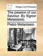 The Passion of Our Saviour. by Signor Metastasio