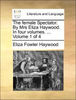 The Female Spectator. by Mrs. Eliza Haywood. in Four Volumes. ... Volume 1 of 4