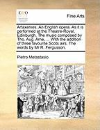 Artaxerxes. an English Opera. as It Is Performed at the Theatre-Royal, Edinburgh. the Music Composed by Tho. Aug. Arne, ... with the Addition of Three