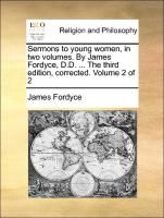 Sermons To Young Women, In Two Volumes. By James Fordyce, D.d. ... The Third Edition, Corrected. Volume 2 Of 2