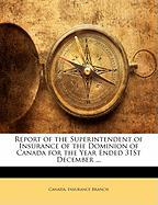 Report of the Superintendent of Insurance of the Dominion of Canada for the Year Ended 31st December ...