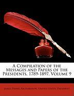 A Compilation of the Messages and Papers of the Presidents, 1789-1897, Volume 9 - Richardson, James Daniel