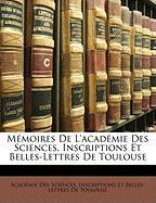 Mmoires de L'Acadmie Des Sciences, Inscriptions Et Belles-Lettres de Toulouse