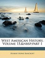 West American History, Volume 15, Part 1 - Bancroft, Hubert Howe