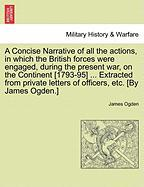 A  Concise Narrative of All the Actions, in Which the British Forces Were Engaged, During the Present War, on the Continent [1793-95] ... Extracted f