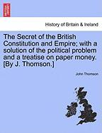 The Secret of the British Constitution and Empire; With a Solution of the Political Problem and a Treatise on Paper Money. [By J. Thomson.]