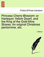Princess Cherry-Blossom: or Harlequin Yellow Dwarf, and the King of the Gold Mine Shares. An original Christmas pantomime, e
