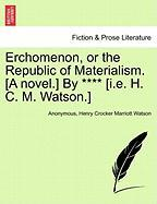 Erchomenon, or the Republic of Materialism. [A Novel.] by **** [I.E. H. C. M. Watson.]