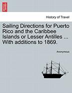 Sailing Directions for Puerto Rico and the Caribbee Islands or Lesser Antilles ... with Additions to 1869.