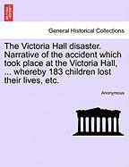 The Victoria Hall Disaster. Narrative Of The Accident Which Took Place At The Victoria Hall, ... Whereby 183 Children Lost Their L