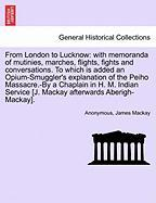 From London To Lucknow: With Memoranda Of Mutinies, Marches, Flights, Fights And Conversations. To Which Is Added An Opium-