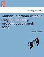 Aarbert: A Drama Without Stage or Scenery, Wrought Out Through Song.