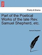 Part of the Poetical Works of the Late REV. Samuel Shepherd, Etc.