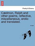 Caedmon, Ralph And Other Poems, Reflective, Miscellaneous, Erotic And Translated.