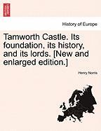 Tamworth Castle. Its Foundation, Its History, and Its Lords. [New and Enlarged Edition.]