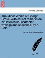 The Minor Works of George Grote. with Critical Remarks on His Intellectual Character, Writings and Speeches, by A. Bain.
