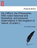 de Clifford, the Philosopher. with Notes Historical and Illustrative, and Personal Observations in the Kingdom of Nature. [A Poem.] - Angley, John Godfrey