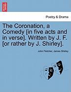 The Coronation, a Comedy [In Five Acts and in Verse]. Written by J. F. [Or Rather by J. Shirley].