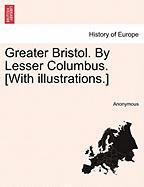 Greater Bristol. by Lesser Columbus. [With Illustrations.] - Anonymous