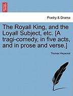 The Royall King, and the Loyall Subject, Etc. [A Tragi-Comedy, in Five Acts, and in Prose and Verse.]