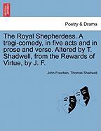 The Royal Shepherdess. a Tragi-Comedy, in Five Acts and in Prose and Verse. Altered by T. Shadwell, from the Rewards of Virtue, by J. F