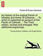 An History of the Original Parish of Whalley and Honor of Clitheroe. ... to Which Is Subjoined an Account of the Parish of Cartmell ... the Third Edi