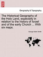 The Historical Geography Of The Holy Land, Especially In Relation To The History Of Israel And Of The Early Church ... With Six Ma