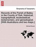 Records Of The Parish Of Batley In The County Of York, Historical, Topographical, Ecclesiastical, Testamentary, And Genealogical.
