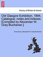 Old Glasgow Exhibition, 1894, Catalogue: Notes And Indexes. [compiled By Alexander W. Gray-buchanan.]