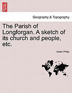 The Parish of Longforgan. a Sketch of Its Church and People, Etc. - Philip, Adam