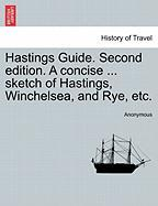Hastings Guide. Second Edition. a Concise ... Sketch of Hastings, Winchelsea, and Rye, Etc.