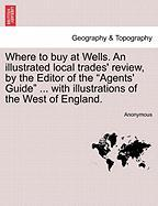 "Where To Buy At Wells. An Illustrated Local Trades' Review, By The Editor Of The ""agents' Guide"" ... With Illustrations Of The Wes"