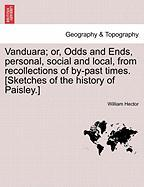 Vanduara; Or, Odds and Ends, Personal, Social and Local, from Recollections of By-Past Times. [Sketches of the History of Paisley.]