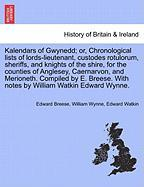 Kalendars of Gwynedd; Or, Chronological Lists of Lords-Lieutenant, Custodes Rotulorum, Sheriffs, and Knights of the Shire, for the Counties of Anglese