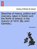 Sketches of History, Politics and Manners, Taken in Dublin and the North of Ireland, in the Autumn of 1810. [By John Gamble.] - Anonymous