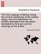 The Old Ludgings Of Stirling: Being The Ancient Residences Of The Nobility, Clergy, And Civic Dignitaries Not Hitherto Delineated