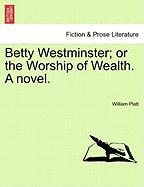 Betty Westminster; Or the Worship of Wealth. a Novel. - Platt, William