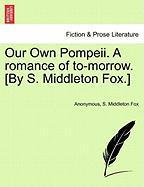 Our Own Pompeii. A Romance Of To-morrow. [by S. Middleton Fox.]
