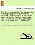 The Works of Alexander Pope. New Edition. Including Unpublished Letters and Other New Materials. Collected in Part by the Late Rt. Hon. J. W. Croker.